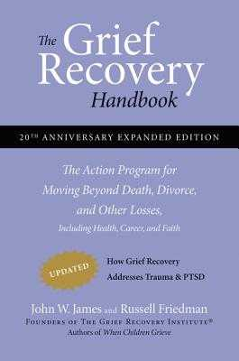 The Grief Recovery Handbook, 20th Anniversary Expanded Edition: The Action Program for Moving Beyond Death, Divorce, and Other Losses including Health, Career, and Faith - James, John W., and Friedman, Russell