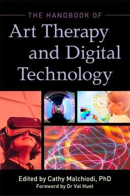 The Handbook of Art Therapy and Digital Technology - Malchiodi, Cathy A, PhD, Lpcc (Editor), and McNiff, Shaun (Contributions by), and Belkofer, Christopher (Contributions by)