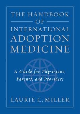 The Handbook of International Adoption Medicine: A Guide for Physicians, Parents, and Providers - Miller, Laurie C