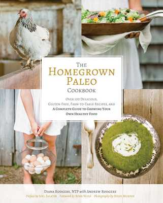 The Homegrown Paleo Cookbook: Over 100 Delicious, Gluten-Free, Farm-To-Table Recipes, and a Complete Guide to Growing Your Own Healthy Food - Rodgers, Diana, and Rodgers, Andrew, and Murphy, Heidi (Photographer)