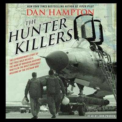 The Hunter Killers Lib/E: The Extraordinary Story of the First Wild Weasels, the Band of Maverick Aviators Who Flew the Most Dangerous Missions of the Vietnam War - Hampton, Dan, and Pruden, John (Read by)