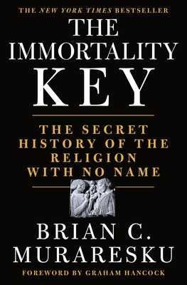 The Immortality Key: The Secret History of the Religion with No Name - Muraresku, Brian C, and Hancock, Graham (Foreword by)