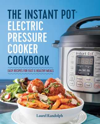 The Instant Pot Electric Pressure Cooker Cookbook: Easy Recipes for Fast & Healthy Meals - Randolph, Laurel
