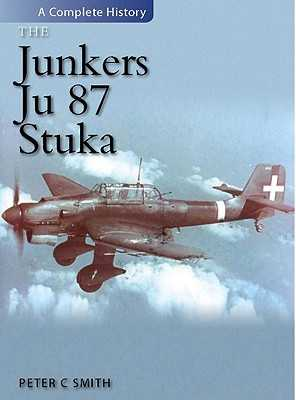 The Junkers Ju.87 Stuka: A Complete History - Smith, Peter
