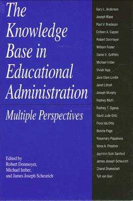 The Knowledge Base in Educational Administration: Multiple Perspectives - Donmoyer, Robert (Editor), and Imber, Michael (Editor), and Scheurich, James Joseph (Editor)
