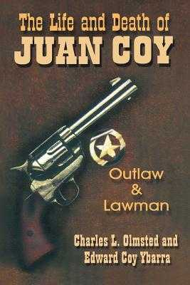 The Life and Death of Juan Coy: Outlaw and Lawman - Olmsted, Charles L, and Ybarra, Edward Coy