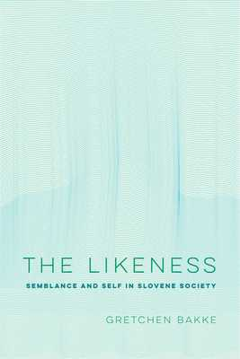 The Likeness: Semblance and Self in Slovene Society - Bakke, Gretchen