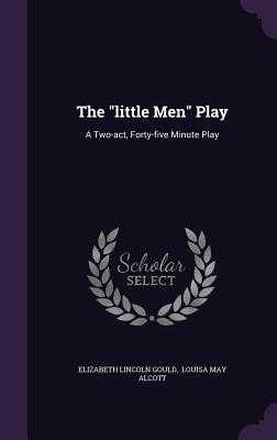 The Little Men Play: A Two-Act, Forty-Five Minute Play - Gould, Elizabeth Lincoln, and Louisa May Alcott (Creator)