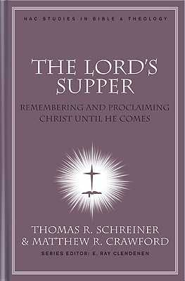 The Lord's Supper: Remembering and Proclaiming Christ Until He Comes - Schreiner, Thomas R, Dr., PH.D. (Editor), and Crawford, Matthew R (Editor)