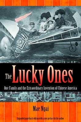 The Lucky Ones: One Family and the Extraordinary Invention of Chinese America - Expanded paperback Edition - Ngai, Mae M.
