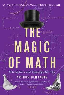 The Magic of Math: Solving for x and Figuring Out Why - Benjamin, Arthur