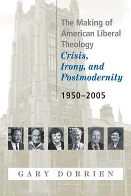 The Making of American Liberal Theology: Crisis, Irony, and Postmodernity, 1950-2005 - Dorrien, Gary