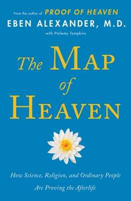 The Map of Heaven: How Science, Religion, and Ordinary People Are Proving the Afterlife - Alexander, Eben, MD, and Tompkins, Ptolemy