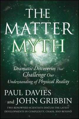 The Matter Myth: Dramatic Discoveries That Challenge Our Understanding of Physical Reality - Davies, Paul, and Gribbin, John