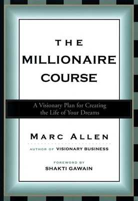 The Millionaire Course: A Visionary Plan for Creating the Life of Your Dreams - Allen, Marc, and Gawain, Shakti (Foreword by)