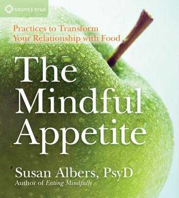 The Mindful Appetite: Practices to Transform Your Relationship with Food - Albers, Susan, PsyD