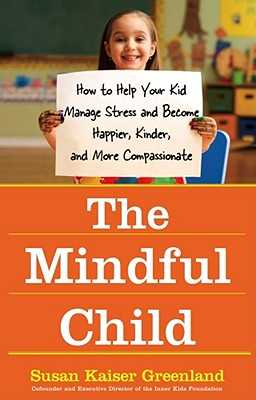 The Mindful Child: How to Help Your Kid Manage Stress and Become Happier, Kinder, and More Compassionate - Greenland, Susan Kaiser, Jd
