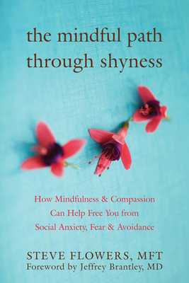 The Mindful Path Through Shyness: How Mindfulness and Compassion Can Help Free You from Social Anxiety, Fear, and Avoidance - Flowers, Steve, and Brantley, Jeffrey, Dr., MD (Foreword by)