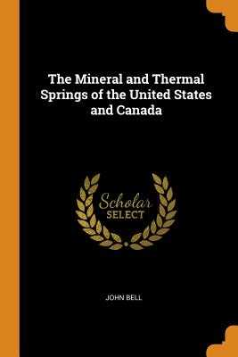 The Mineral and Thermal Springs of the United States and Canada - Bell, John
