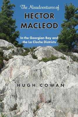 The Misadventures of Hector MacLeod: In the Georgian Bay and the La Cloche Districts - Fairley, Grant D (Introduction by), and Cowan, Hugh