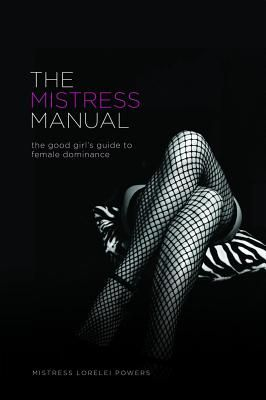 The Mistress Manual: The Good Girl's Guide to Female Dominance - Lorelei, and Powers, Mistress Lorelei