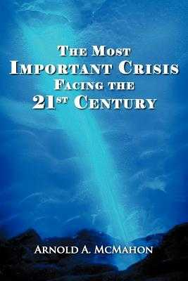 The Most Important Crisis Facing the 21st Century - McMahon, Arnold A