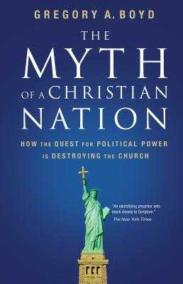 The Myth of a Christian Nation: How the Quest for Political Power Is Destroying the Church - Boyd, Gregory a