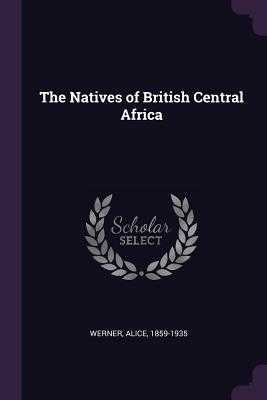 The Natives of British Central Africa - Werner, Alice