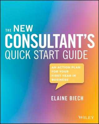 The New Consultant's Quick Start Guide: An Action Plan for Your First Year in Business - Biech, Elaine