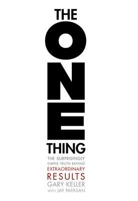 The One Thing: The Surprisingly Simple Truth Behind Extraordinary Results - Keller, Gary, and Papasan, Jay