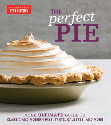 The Perfect Pie: Your Ultimate Guide to Classic and Modern Pies, Tarts, Galettes, and More - America's Test Kitchen (Editor)