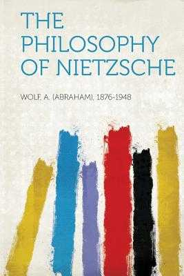 The Philosophy of Nietzsche - 1876-1948, Wolf A (Abraham)