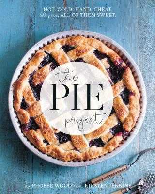 The Pie Project: Hot, Cold, Hand, Cheat. 60 Pies, All of Them Sweet. - Wood, Phoebe, and Jenkins, Kirsten