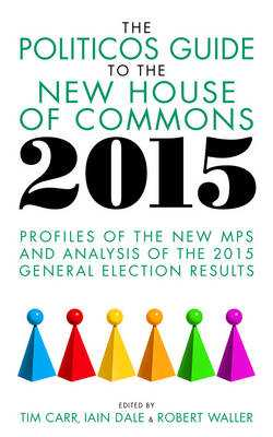 The Politicos Guide to the New House of Commons 2015: Profiles of the New MPS and Analysis of the 2015 General Election - Carr, Tim (Editor), and Dale, Iain (Editor), and Waller, Robert, Mr. (Editor)