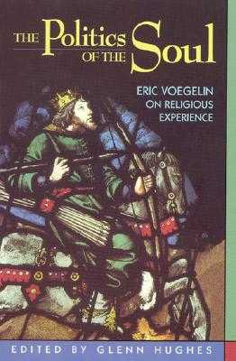 The Politics of the Soul: Eric Voegelin on Religious Experience - Hughes, Glenn (Editor), and Franz, Michael (Contributions by), and McKnight, Stephen A (Contributions by)