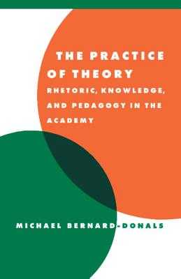 The Practice of Theory: Rhetoric, Knowledge, and Pedagogy in the Academy - Bernard-Donals, Michael F.