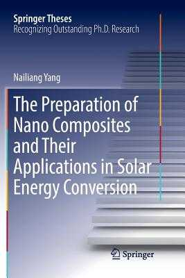 The Preparation of Nano Composites and Their Applications in Solar Energy Conversion - Yang, Nailiang