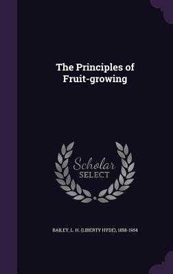 The Principles of Fruit-Growing - Bailey, L H (Liberty Hyde) 1858-1954 (Creator)
