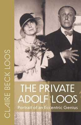 The Private Adolf Loos: Portrait of an Eccentric Genius - Loos, Claire Beck, and Pontasch, Constance C (Translated by), and Saunders, Nicholas (Translated by)
