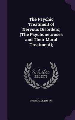 The Psychic Treatment of Nervous Disorders; (The Psychoneuroses and Their Moral Treatment); - DuBois
