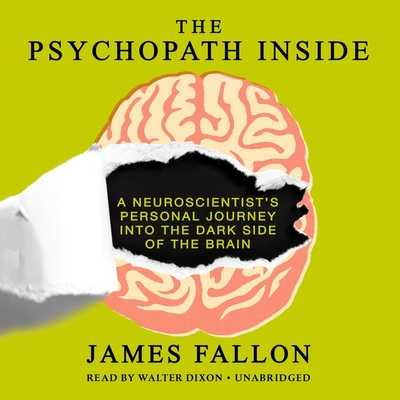 The Psychopath Inside: A Neuroscientist S Personal Journey Into the Dark Side of the Brain - Fallon, James, and Dixon, Walter (Read by)
