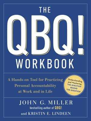 The QBQ! Workbook: A Hands-On Tool for Practicing Personal Accountability at Work and in Life - Miller, John G, and Lindeen, Kristin E