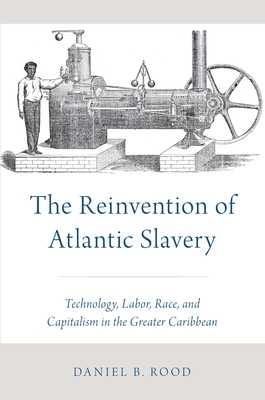 The Reinvention of Atlantic Slavery: Technology, Labor, Race, and Capitalism in the Greater Caribbean - Rood, Daniel B