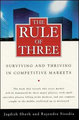 The Rule of Three: Surviving and Thriving in Competitive Markets - Sheth, Jagdish, Professor, and Sisodia, Rajendra