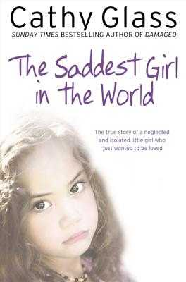 The Saddest Girl in the World: The True Story of a Neglected and Isolated Little Girl Who Just Wanted to Be Loved - Glass, Cathy