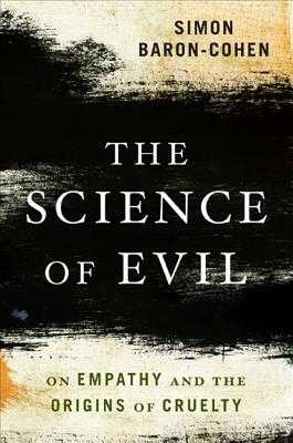 The Science of Evil: On Empathy and the Origins of Cruelty - Baron-Cohen, Simon