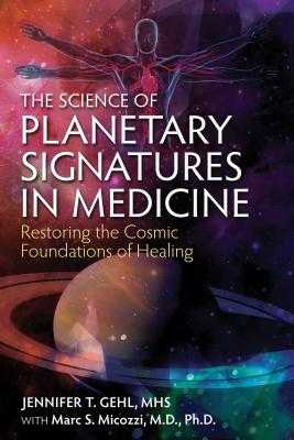 The Science of Planetary Signatures in Medicine: Restoring the Cosmic Foundations of Healing - Gehl, Jennifer T, Mhs, and Micozzi, Marc S, MD, PhD