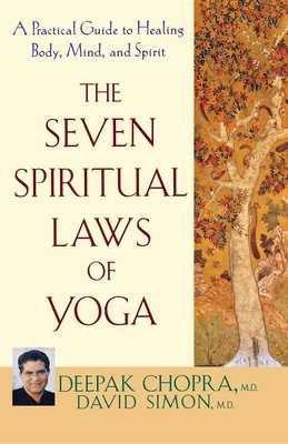 The Seven Spiritual Laws of Yoga: A Practical Guide to Healing Body, Mind, and Spirit - Chopra, Deepak, M D, and Simon, David