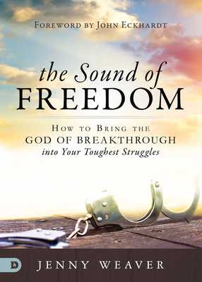 The Sound of Freedom: How to Bring the God of the Breakthrough Into Your Toughest Struggles - Weaver, Jenny, and Eckhardt, John (Foreword by)
