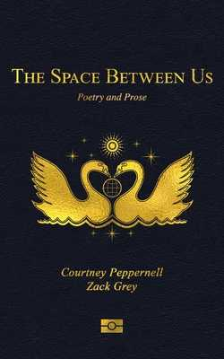 The Space Between Us: Poetry and Prose - Peppernell, Courtney, and Grey, Zack